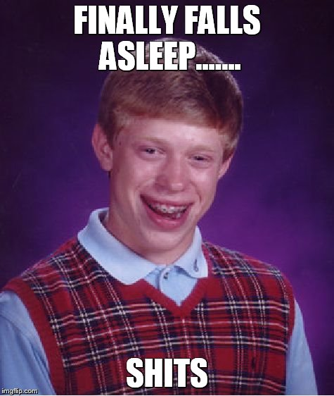 Bad Luck Brian Meme | FINALLY FALLS ASLEEP....... SHITS | image tagged in memes,bad luck brian | made w/ Imgflip meme maker