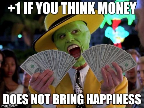 Money Money | +1 IF YOU THINK MONEY DOES NOT BRING HAPPINESS | image tagged in memes,money money | made w/ Imgflip meme maker
