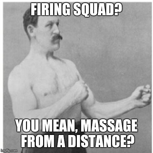 Overly Manly Man | FIRING SQUAD? YOU MEAN, MASSAGE FROM A DISTANCE? | image tagged in memes,overly manly man | made w/ Imgflip meme maker
