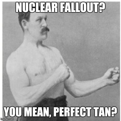 Overly Manly Man | NUCLEAR FALLOUT? YOU MEAN, PERFECT TAN? | image tagged in memes,overly manly man | made w/ Imgflip meme maker