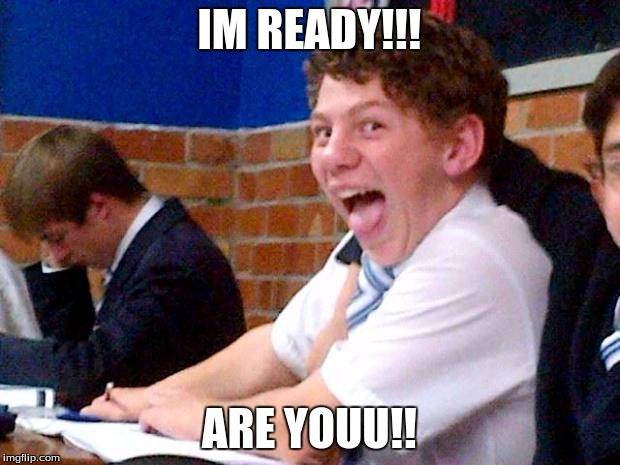Overly Excited School Kid | IM READY!!! ARE YOUU!! | image tagged in overly excited school kid | made w/ Imgflip meme maker