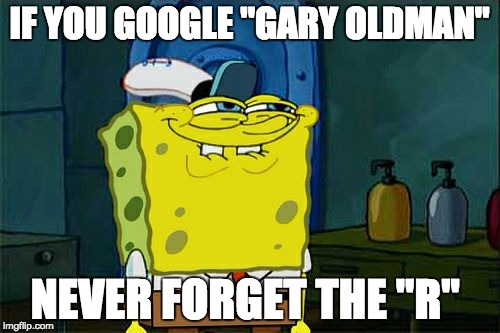 "Dont You Squidward Meme | IF YOU GOOGLE ""GARY OLDMAN"" NEVER FORGET THE ""R"" 