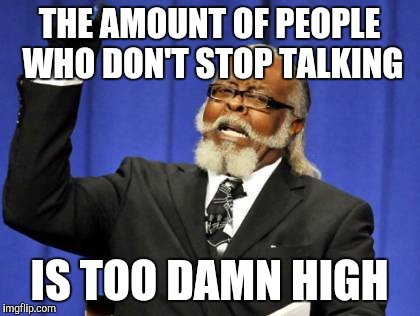 Too Damn High Meme | THE AMOUNT OF PEOPLE WHO DON'T STOP TALKING IS TOO DAMN HIGH | image tagged in memes,too damn high | made w/ Imgflip meme maker