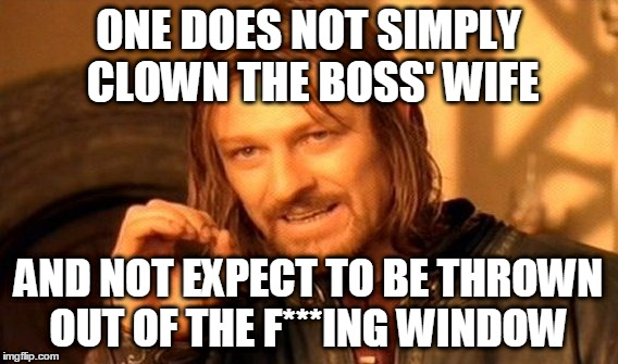 One Does Not Simply Meme | ONE DOES NOT SIMPLY CLOWN THE BOSS' WIFE AND NOT EXPECT TO BE THROWN OUT OF THE F***ING WINDOW | image tagged in memes,one does not simply | made w/ Imgflip meme maker
