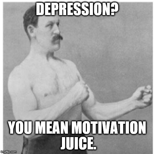 Overly Manly Man | DEPRESSION? YOU MEAN MOTIVATION JUICE. | image tagged in overly manly man | made w/ Imgflip meme maker