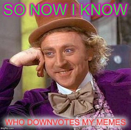 Creepy Condescending Wonka Meme | SO NOW I KNOW WHO DOWNVOTES MY MEMES | image tagged in memes,creepy condescending wonka | made w/ Imgflip meme maker