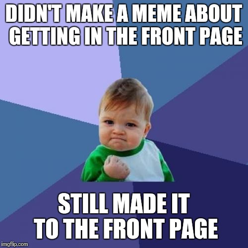 Success Kid Meme | DIDN'T MAKE A MEME ABOUT GETTING IN THE FRONT PAGE STILL MADE IT TO THE FRONT PAGE | image tagged in memes,success kid | made w/ Imgflip meme maker