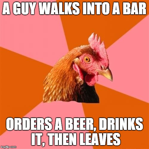 Anti Joke Chicken Meme | A GUY WALKS INTO A BAR ORDERS A BEER, DRINKS IT, THEN LEAVES | image tagged in memes,anti joke chicken | made w/ Imgflip meme maker