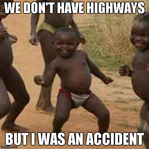Third World Success Kid Meme | WE DON'T HAVE HIGHWAYS BUT I WAS AN ACCIDENT | image tagged in memes,third world success kid | made w/ Imgflip meme maker