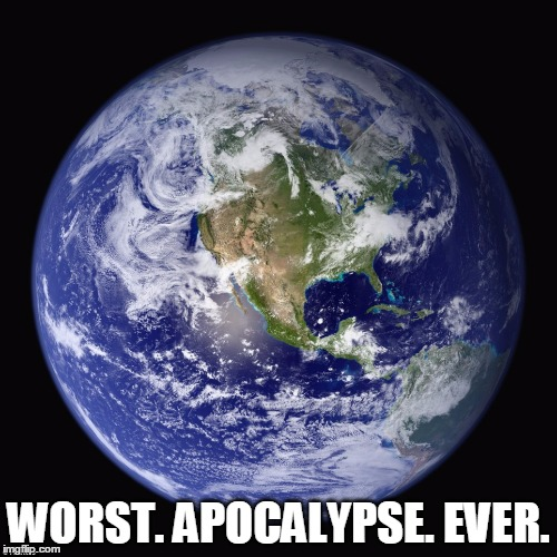 Annnnd, nothing. | WORST. APOCALYPSE. EVER. | image tagged in dark humor,humor | made w/ Imgflip meme maker