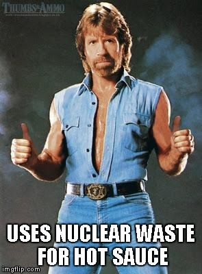 Chuck Norris | USES NUCLEAR WASTE FOR HOT SAUCE | image tagged in chuck norris | made w/ Imgflip meme maker