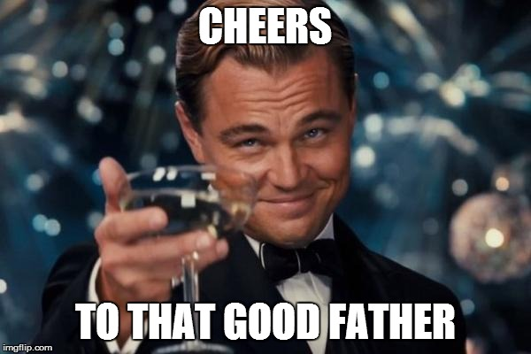 Leonardo Dicaprio Cheers Meme | CHEERS TO THAT GOOD FATHER | image tagged in memes,leonardo dicaprio cheers | made w/ Imgflip meme maker