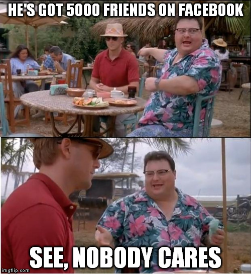See Nobody Cares Meme | HE'S GOT 5000 FRIENDS ON FACEBOOK SEE, NOBODY CARES | image tagged in memes,see nobody cares | made w/ Imgflip meme maker