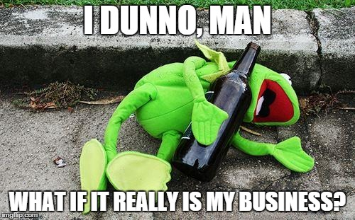 Drunk Kermit | I DUNNO, MAN WHAT IF IT REALLY IS MY BUSINESS? | image tagged in drunk kermit | made w/ Imgflip meme maker
