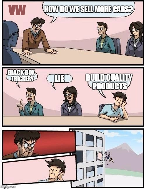 volkswagen | HOW DO WE SELL MORE CARS? BLACK BOX TRICKERY LIE BUILD QUALITY PRODUCTS VW | image tagged in memes,boardroom meeting suggestion,volkswagen,volkswagon,environment | made w/ Imgflip meme maker