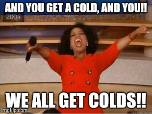 Oprah You Get A Meme | AND YOU GET A COLD, AND YOU!! WE ALL GET COLDS!! | image tagged in you get an oprah | made w/ Imgflip meme maker
