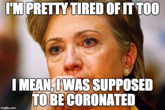 Hillary Clinton Crying | I'M PRETTY TIRED OF IT TOO I MEAN, I WAS SUPPOSED TO BE CORONATED | image tagged in hillary clinton crying | made w/ Imgflip meme maker