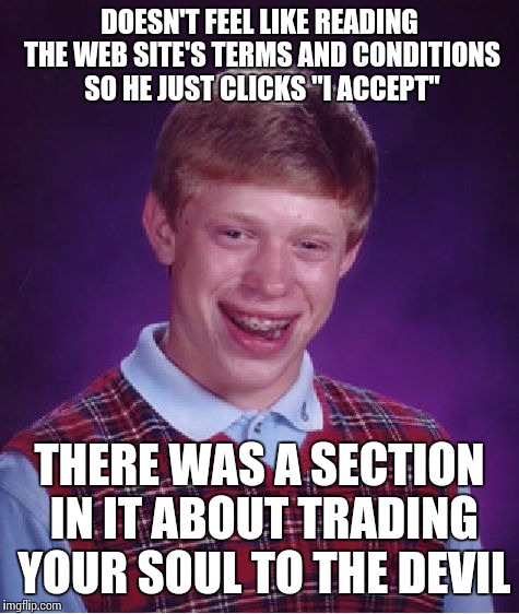 "Bad Luck Brian Meme | DOESN'T FEEL LIKE READING THE WEB SITE'S TERMS AND CONDITIONS SO HE JUST CLICKS ""I ACCEPT"" THERE WAS A SECTION IN IT ABOUT TRADING YOUR SOUL 