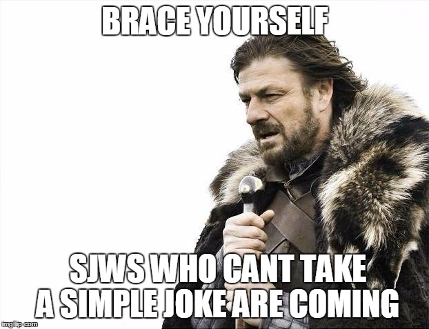 Brace Yourselves X is Coming Meme | BRACE YOURSELF SJWS WHO CANT TAKE A SIMPLE JOKE ARE COMING | image tagged in memes,brace yourselves x is coming | made w/ Imgflip meme maker