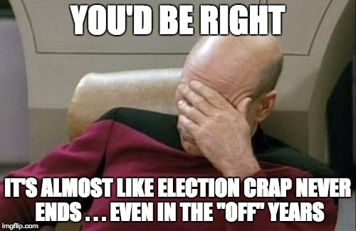 "Captain Picard Facepalm Meme | YOU'D BE RIGHT IT'S ALMOST LIKE ELECTION CRAP NEVER ENDS . . . EVEN IN THE ""OFF"" YEARS 
