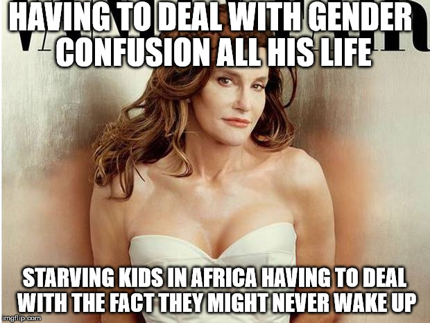 Caitlyn Is Not First World Problems | HAVING TO DEAL WITH GENDER CONFUSION ALL HIS LIFE STARVING KIDS IN AFRICA HAVING TO DEAL WITH THE FACT THEY MIGHT NEVER WAKE UP | image tagged in caitlyn jenner,pop culture,transgender | made w/ Imgflip meme maker