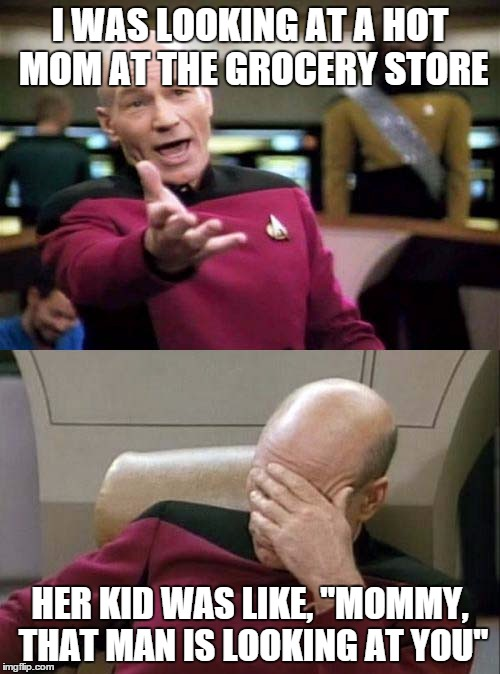 "Picard WTF and Facepalm combined | I WAS LOOKING AT A HOT MOM AT THE GROCERY STORE HER KID WAS LIKE, ""MOMMY, THAT MAN IS LOOKING AT YOU"" 