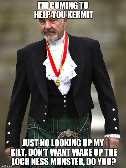 Kilt Connery | I'M COMING TO HELP YOU KERMIT JUST NO LOOKING UP MY KILT, DON'T WANT WAKE UP THE LOCH NESS MONSTER, DO YOU? | image tagged in kilt connery | made w/ Imgflip meme maker