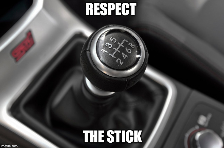 Respect the Stick | RESPECT THE STICK | image tagged in manual,stick,respect,real driver,memes | made w/ Imgflip meme maker
