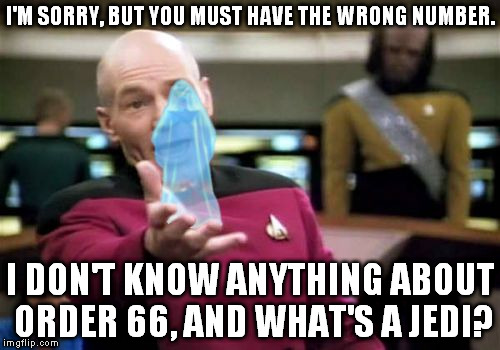 Palpatine got Picard's number switched with one of his clone commanders' number. | I'M SORRY, BUT YOU MUST HAVE THE WRONG NUMBER. I DON'T KNOW ANYTHING ABOUT ORDER 66, AND WHAT'S A JEDI? | image tagged in memes,picard with palpatine,xenusiansoldier picard series | made w/ Imgflip meme maker