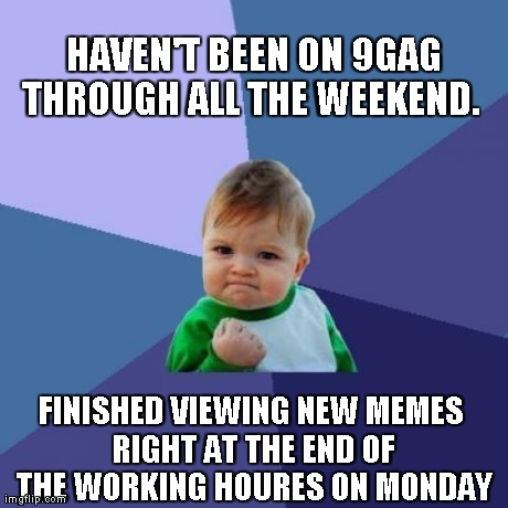 Success Kid Meme | HAVEN'T BEEN ON 9GAG THROUGH ALL THE WEEKEND.   FINISHED VIEWING NEW MEMES RIGHT AT THE END OF THE WORKING HOURES ON MONDAY | image tagged in memes,success kid | made w/ Imgflip meme maker