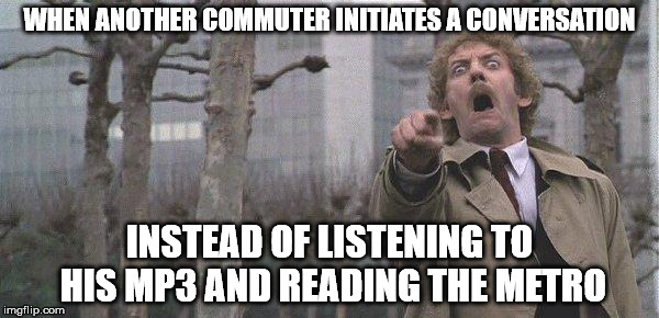 Overly accusatory Donald Sutherland | WHEN ANOTHER COMMUTER INITIATES A CONVERSATION INSTEAD OF LISTENING TO HIS MP3 AND READING THE METRO | image tagged in overly accusatory donald sutherland | made w/ Imgflip meme maker