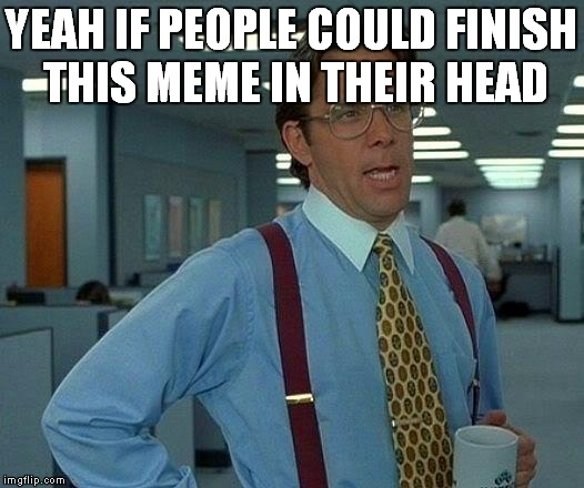 That Would Be Great Meme | YEAH IF PEOPLE COULD FINISH THIS MEME IN THEIR HEAD | image tagged in memes,that would be great | made w/ Imgflip meme maker