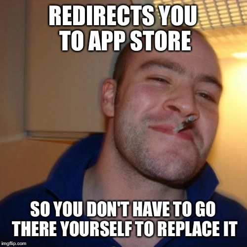 Good Guy Greg Meme | REDIRECTS YOU TO APP STORE SO YOU DON'T HAVE TO GO THERE YOURSELF TO REPLACE IT | image tagged in memes,good guy greg,AdviceAnimals | made w/ Imgflip meme maker