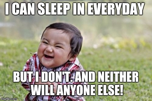 Evil Toddler Meme | I CAN SLEEP IN EVERYDAY BUT I DON'T. AND NEITHER WILL ANYONE ELSE! | image tagged in memes,evil toddler | made w/ Imgflip meme maker