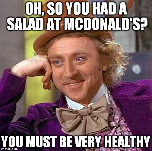 Creepy Condescending Wonka | OH, SO YOU HAD A SALAD AT MCDONALD'S? YOU MUST BE VERY HEALTHY | image tagged in memes,creepy condescending wonka | made w/ Imgflip meme maker