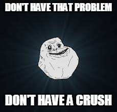 DON'T HAVE THAT PROBLEM DON'T HAVE A CRUSH | made w/ Imgflip meme maker