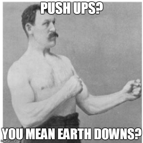Thought some people might not have seen this one. | PUSH UPS? YOU MEAN EARTH DOWNS? | image tagged in memes,overly manly man | made w/ Imgflip meme maker
