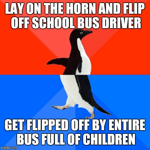 Socially Awesome Awkward Penguin Meme | LAY ON THE HORN AND FLIP OFF SCHOOL BUS DRIVER GET FLIPPED OFF BY ENTIRE BUS FULL OF CHILDREN | image tagged in memes,socially awesome awkward penguin,AdviceAnimals | made w/ Imgflip meme maker
