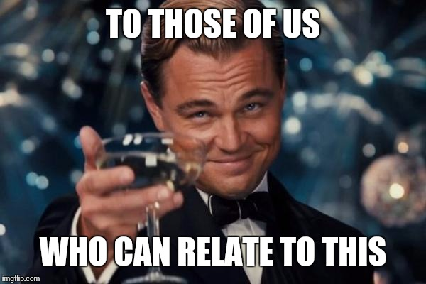 Leonardo Dicaprio Cheers Meme | TO THOSE OF US WHO CAN RELATE TO THIS | image tagged in memes,leonardo dicaprio cheers | made w/ Imgflip meme maker