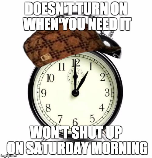 Scumbag Alarm Clock  | DOESN'T TURN ON WHEN YOU NEED IT WON'T SHUT UP ON SATURDAY MORNING | image tagged in memes,alarm clock,scumbag | made w/ Imgflip meme maker