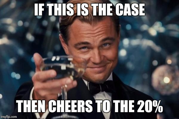 Leonardo Dicaprio Cheers Meme | IF THIS IS THE CASE THEN CHEERS TO THE 20% | image tagged in memes,leonardo dicaprio cheers | made w/ Imgflip meme maker