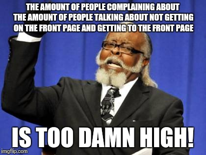 Too Damn High Meme | THE AMOUNT OF PEOPLE COMPLAINING ABOUT THE AMOUNT OF PEOPLE TALKING ABOUT NOT GETTING ON THE FRONT PAGE AND GETTING TO THE FRONT PAGE IS TOO | image tagged in memes,too damn high | made w/ Imgflip meme maker