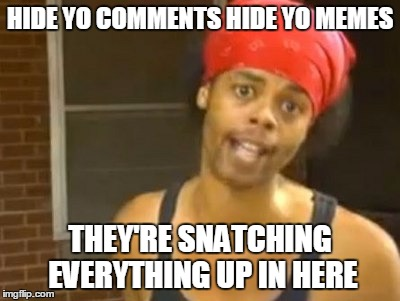 HIDE YO COMMENTS HIDE YO MEMES THEY'RE SNATCHING EVERYTHING UP IN HERE | made w/ Imgflip meme maker