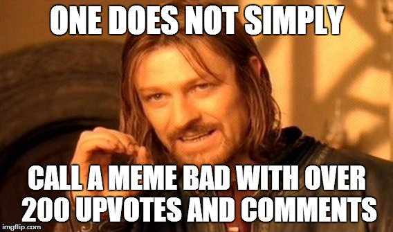 ONE DOES NOT SIMPLY CALL A MEME BAD WITH OVER 200 UPVOTES AND COMMENTS | image tagged in memes,one does not simply | made w/ Imgflip meme maker