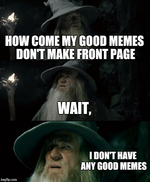 Confused Gandalf Meme | HOW COME MY GOOD MEMES DON'T MAKE FRONT PAGE WAIT, I DON'T HAVE ANY GOOD MEMES | image tagged in memes,confused gandalf | made w/ Imgflip meme maker
