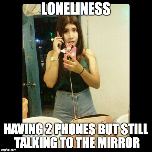loneliness | LONELINESS HAVING 2 PHONES BUT STILL TALKING TO THE MIRROR | image tagged in girl problems,lonely,phone,mirror,single | made w/ Imgflip meme maker