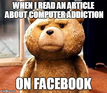 I never understood this | WHEN I READ AN ARTICLE ABOUT COMPUTER ADDICTION ON FACEBOOK | image tagged in memes,ted | made w/ Imgflip meme maker