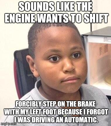 Minor Mistake Marvin Meme | SOUNDS LIKE THE ENGINE WANTS TO SHIFT FORCIBLY STEP ON THE BRAKE WITH MY LEFT FOOT BECAUSE I FORGOT I WAS DRIVING AN AUTOMATIC. | image tagged in memes,minor mistake marvin,AdviceAnimals | made w/ Imgflip meme maker
