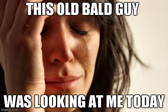 First World Problems Meme | THIS OLD BALD GUY WAS LOOKING AT ME TODAY | image tagged in memes,first world problems | made w/ Imgflip meme maker