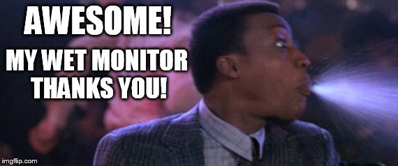 AWESOME! MY WET MONITOR THANKS YOU! | made w/ Imgflip meme maker
